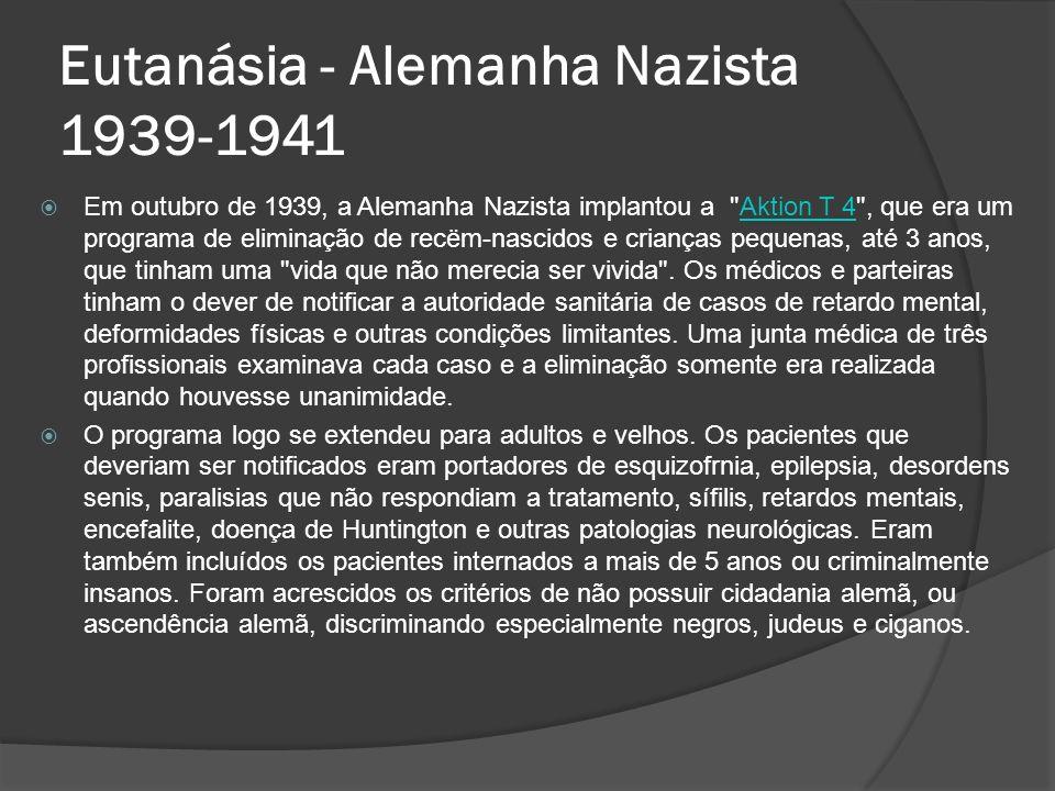 Eutanásia - Alemanha Nazista 1939-1941 Em outubro de 1939, a Alemanha Nazista implantou a Aktion T 4 , que era um programa de eliminação de recëm-nascidos e crianças pequenas, até 3 anos, que tinham uma vida que não merecia ser vivida .