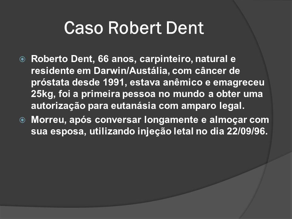 Caso Robert Dent Roberto Dent, 66 anos, carpinteiro, natural e residente em Darwin/Austália, com câncer de próstata desde 1991, estava anêmico e emagreceu 25kg, foi a primeira pessoa no mundo a obter uma autorização para eutanásia com amparo legal.