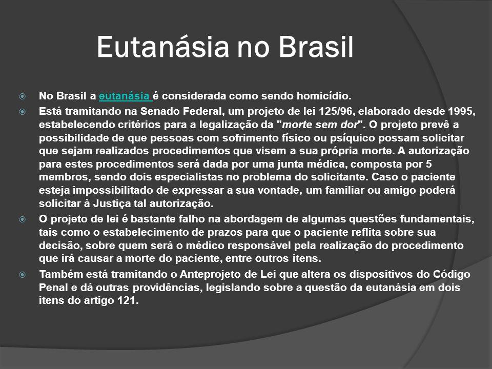 Eutanásia no Brasil No Brasil a eutanásia é considerada como sendo homicídio.eutanásia Está tramitando na Senado Federal, um projeto de lei 125/96, elaborado desde 1995, estabelecendo critérios para a legalização da morte sem dor .