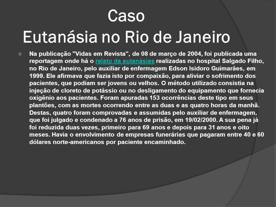 Caso Eutanásia no Rio de Janeiro Na publicação Vidas em Revista , de 08 de março de 2004, foi publicada uma reportagem onde há o relato da eutanásias realizadas no hospital Salgado Filho, no Rio de Janeiro, pelo auxiliar de enfermagem Edson Isidoro Guimarâes, em 1999.