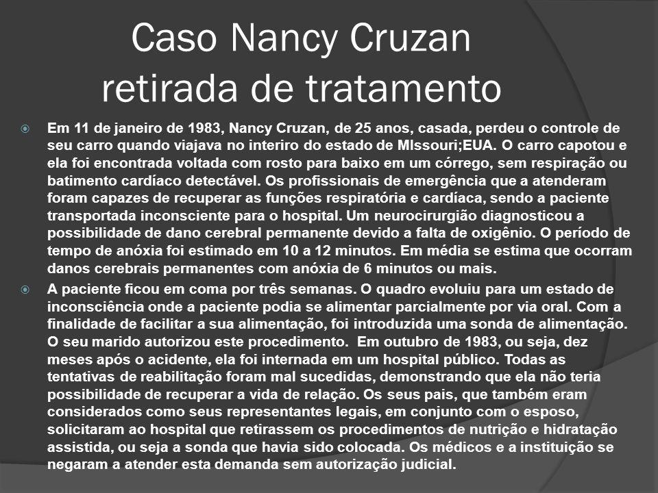 Caso Nancy Cruzan retirada de tratamento Em 11 de janeiro de 1983, Nancy Cruzan, de 25 anos, casada, perdeu o controle de seu carro quando viajava no interiro do estado de MIssouri;EUA.