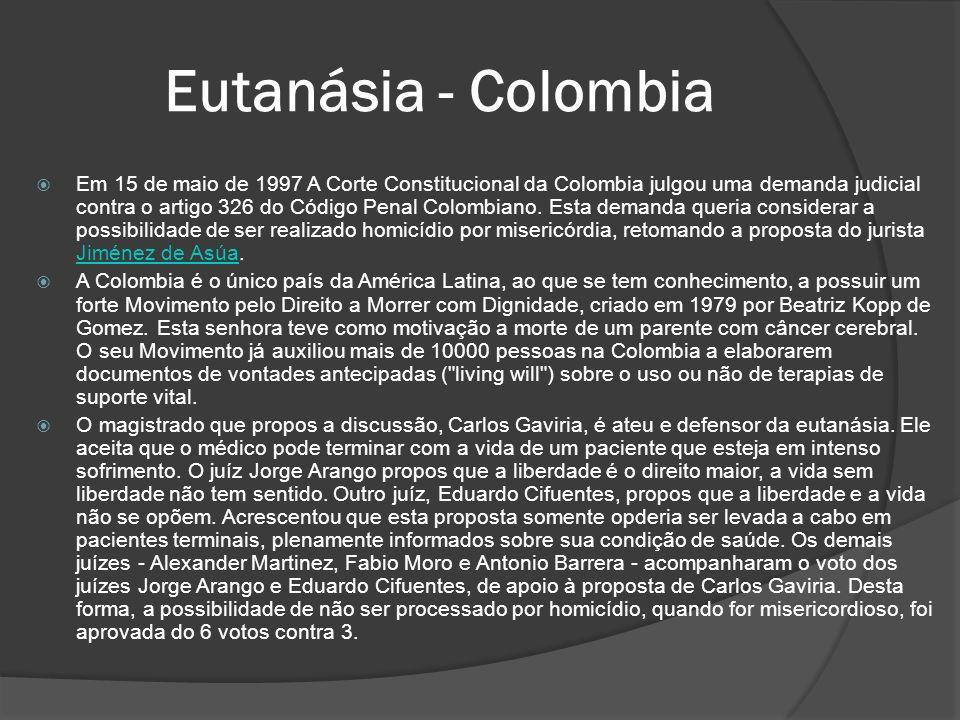 Eutanásia - Colombia Em 15 de maio de 1997 A Corte Constitucional da Colombia julgou uma demanda judicial contra o artigo 326 do Código Penal Colombiano.