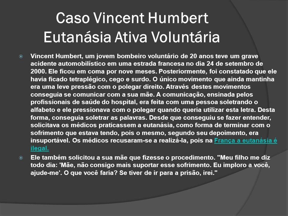 Caso Vincent Humbert Eutanásia Ativa Voluntária Vincent Humbert, um jovem bombeiro voluntário de 20 anos teve um grave acidente automobilístico em uma estrada francesa no dia 24 de setembro de 2000.