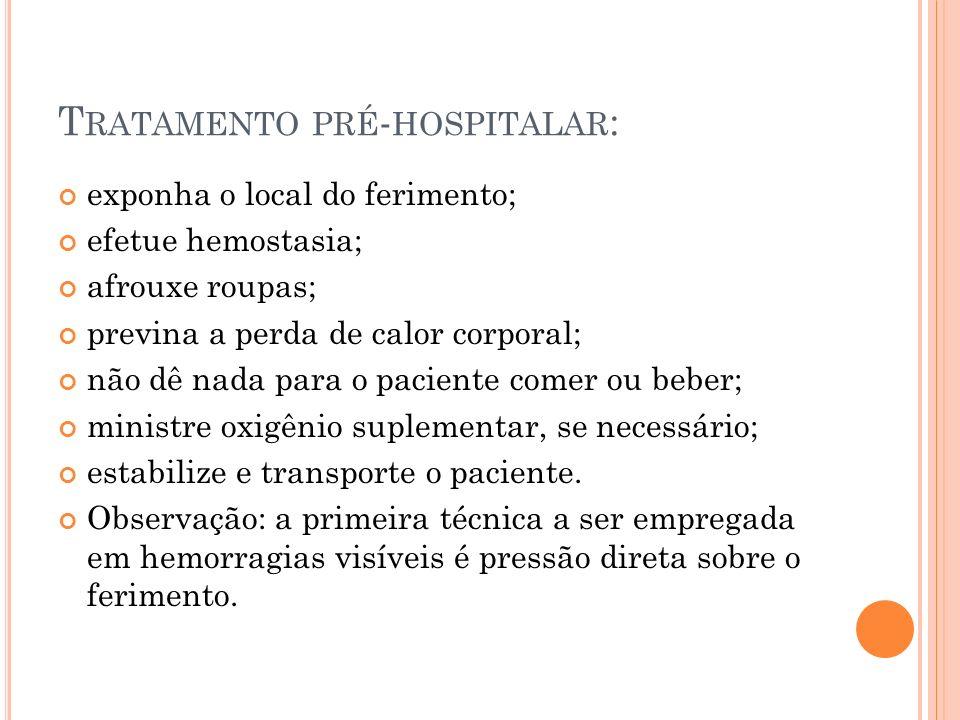 T RATAMENTO PRÉ - HOSPITALAR : exponha o local do ferimento; efetue hemostasia; afrouxe roupas; previna a perda de calor corporal; não dê nada para o
