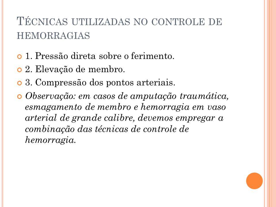 T ÉCNICAS UTILIZADAS NO CONTROLE DE HEMORRAGIAS 1. Pressão direta sobre o ferimento. 2. Elevação de membro. 3. Compressão dos pontos arteriais. Observ