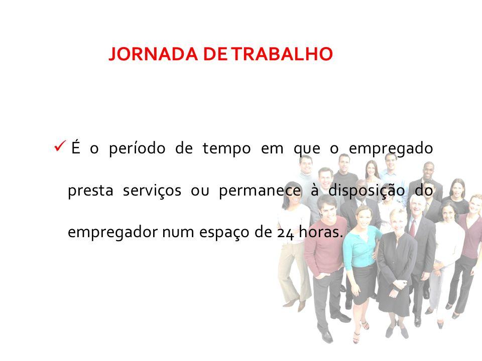 JORNADA DE TRABALHO É o período de tempo em que o empregado presta serviços ou permanece à disposição do empregador num espaço de 24 horas.