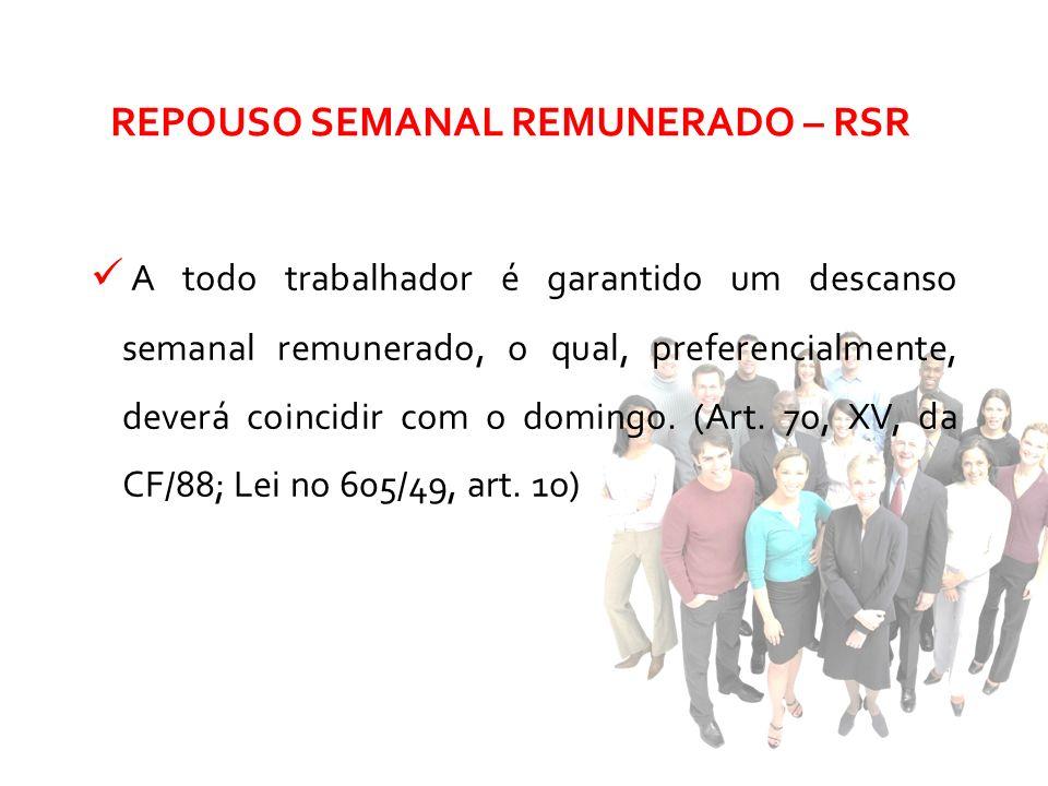 REPOUSO SEMANAL REMUNERADO – RSR A todo trabalhador é garantido um descanso semanal remunerado, o qual, preferencialmente, deverá coincidir com o domi