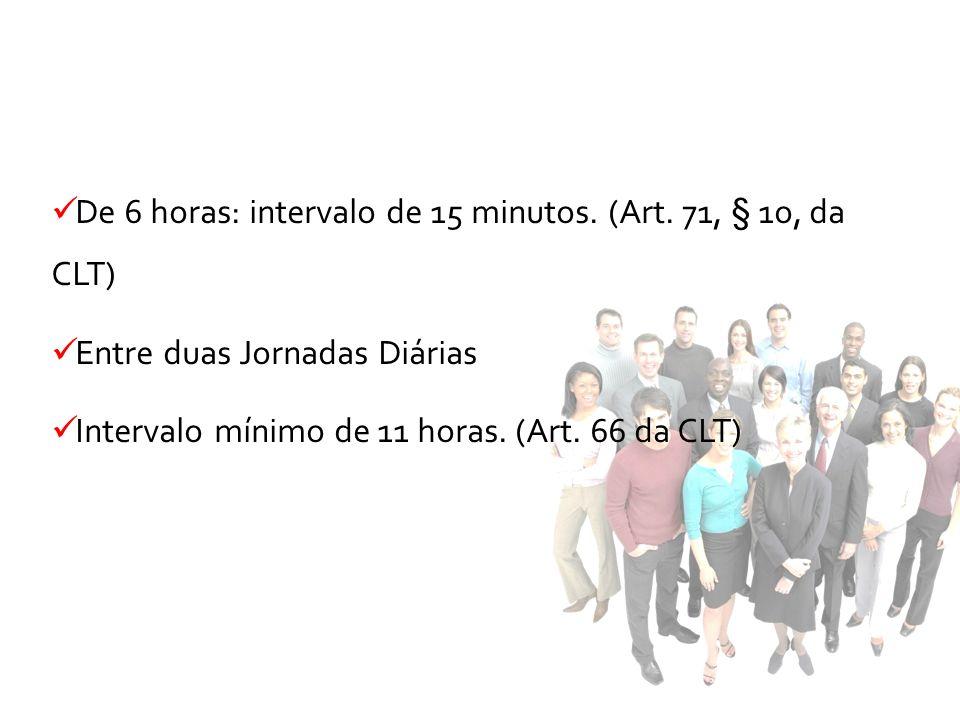 De 6 horas: intervalo de 15 minutos. (Art. 71, § 1o, da CLT) Entre duas Jornadas Diárias Intervalo mínimo de 11 horas. (Art. 66 da CLT)