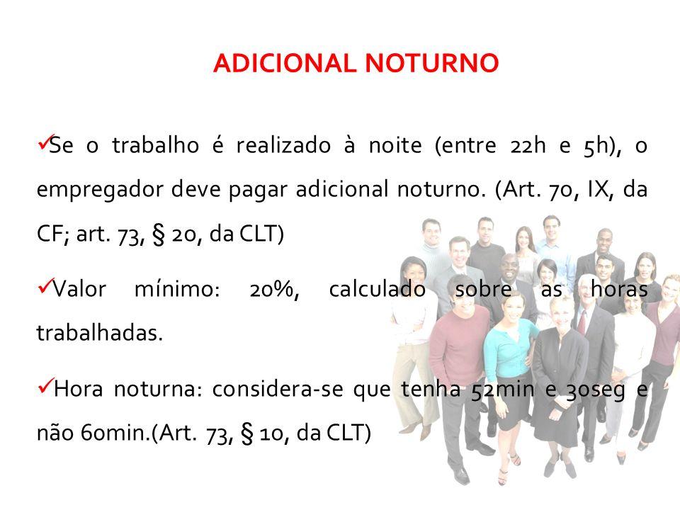 Se o trabalho é realizado à noite (entre 22h e 5h), o empregador deve pagar adicional noturno. (Art. 7o, IX, da CF; art. 73, § 2o, da CLT) Valor mínim