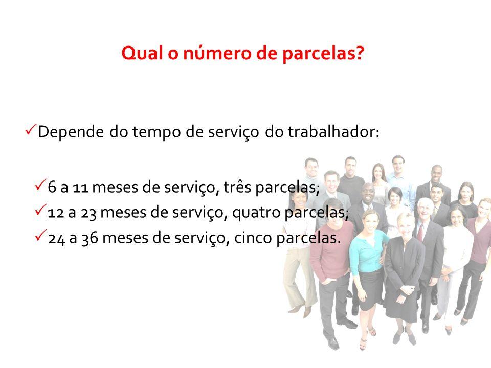 Depende do tempo de serviço do trabalhador: 6 a 11 meses de serviço, três parcelas; 12 a 23 meses de serviço, quatro parcelas; 24 a 36 meses de serviç