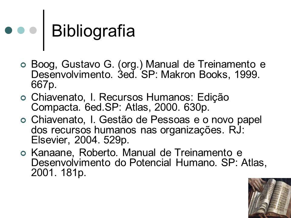 Bibliografia Boog, Gustavo G. (org.) Manual de Treinamento e Desenvolvimento. 3ed. SP: Makron Books, 1999. 667p. Chiavenato, I. Recursos Humanos: Ediç