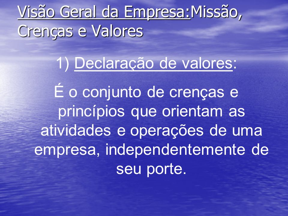 Visão Geral da Empresa:Missão, Crenças e Valores 1) Declaração de valores: É o conjunto de crenças e princípios que orientam as atividades e operações