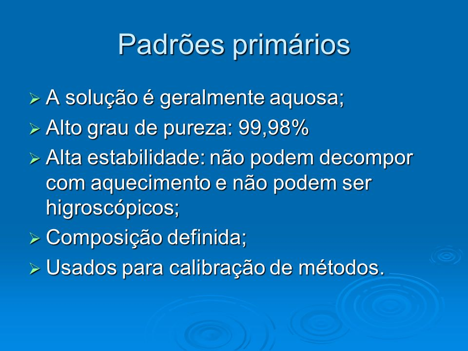 Padrões primários A solução é geralmente aquosa; A solução é geralmente aquosa; Alto grau de pureza: 99,98% Alto grau de pureza: 99,98% Alta estabilid