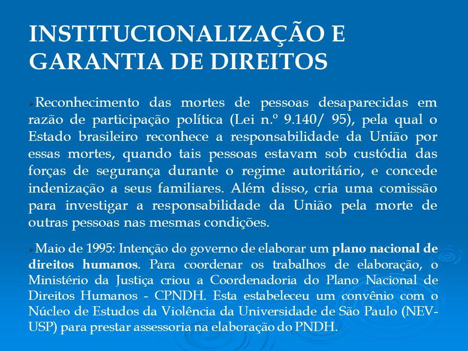Reconhecimento das mortes de pessoas desaparecidas em razão de participação política (Lei n.º 9.140/ 95), pela qual o Estado brasileiro reconhece a responsabilidade da União por essas mortes, quando tais pessoas estavam sob custódia das forças de segurança durante o regime autoritário, e concede indenização a seus familiares.