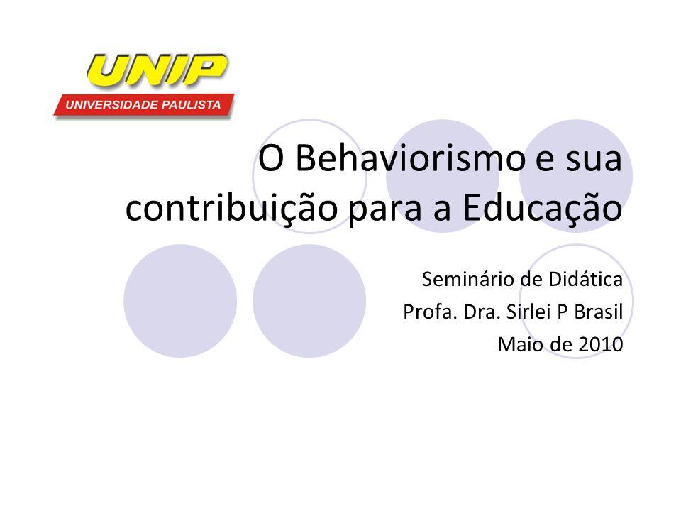 O Behaviorismo e sua contribuição para a Educação Seminário de Didática Profa. Dra. Sirlei P Brasil Maio de 2010