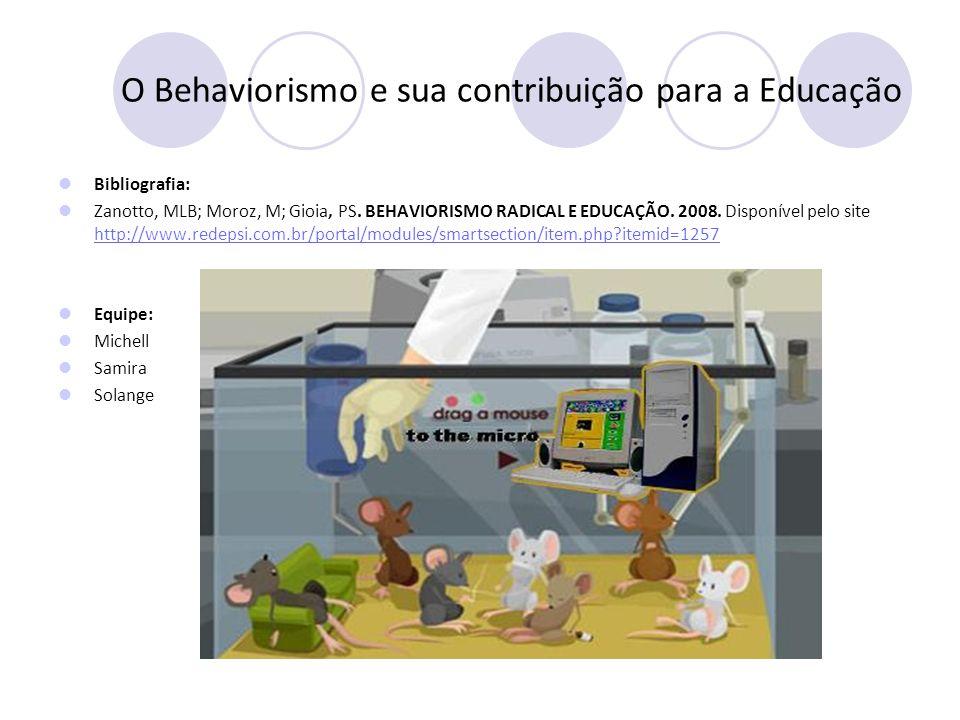 O Behaviorismo e sua contribuição para a Educação Bibliografia: Zanotto, MLB; Moroz, M; Gioia, PS. BEHAVIORISMO RADICAL E EDUCAÇÃO. 2008. Disponível p