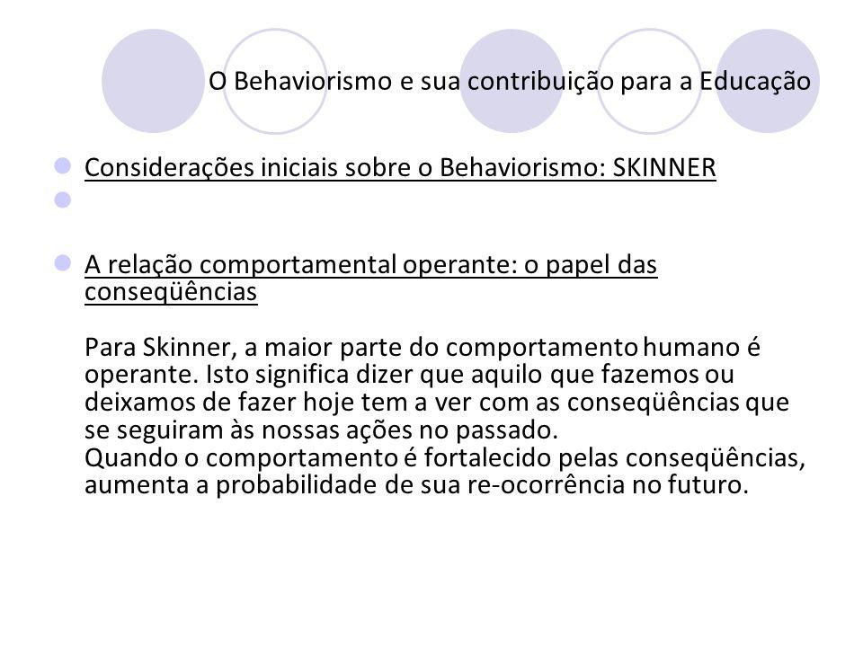 O Behaviorismo e sua contribuição para a Educação Considerações iniciais sobre o Behaviorismo: SKINNER A relação comportamental operante: o papel das
