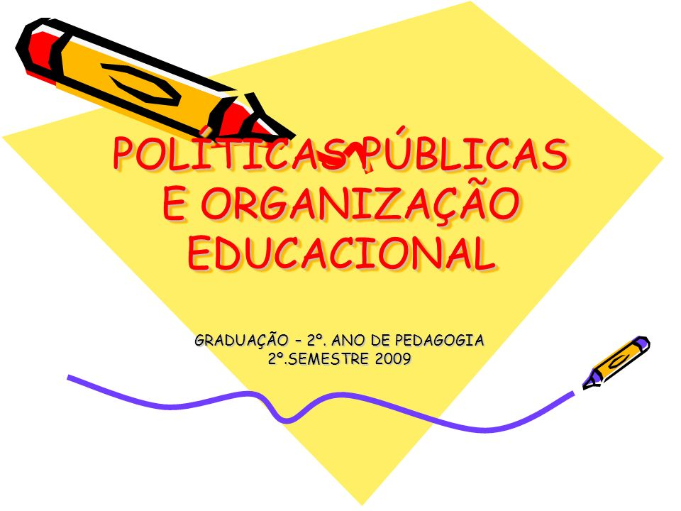 POLÍTICAS PÚBLICAS E ORGANIZAÇÃO EDUCACIONAL GRADUAÇÃO – 2º. ANO DE PEDAGOGIA 2º.SEMESTRE 2009