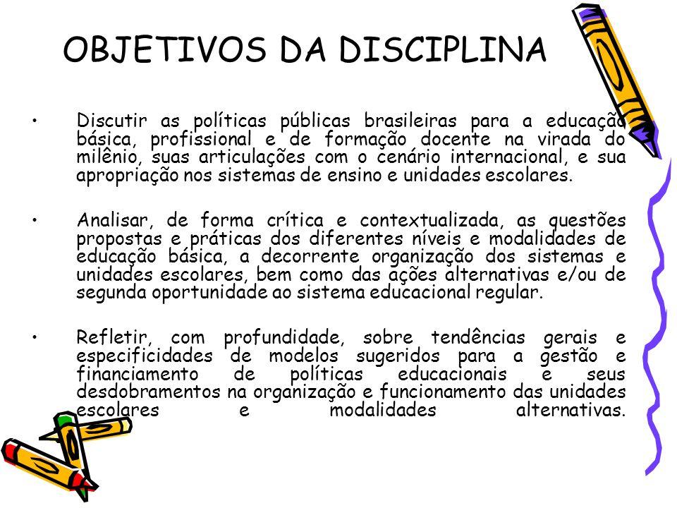 OBJETIVOS DA DISCIPLINA Discutir as políticas públicas brasileiras para a educação básica, profissional e de formação docente na virada do milênio, su