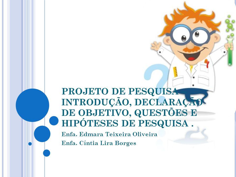 PROJETO DE PESQUISA – INTRODUÇÃO, DECLARAÇÃO DE OBJETIVO, QUESTÕES E HIPÓTESES DE PESQUISA. Enfa. Edmara Teixeira Oliveira Enfa. Cíntia Lira Borges