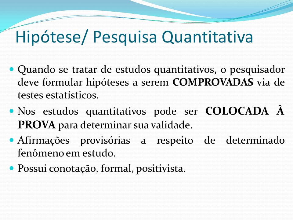 Hipótese/ Pesquisa Quantitativa Quando se tratar de estudos quantitativos, o pesquisador deve formular hipóteses a serem COMPROVADAS via de testes est