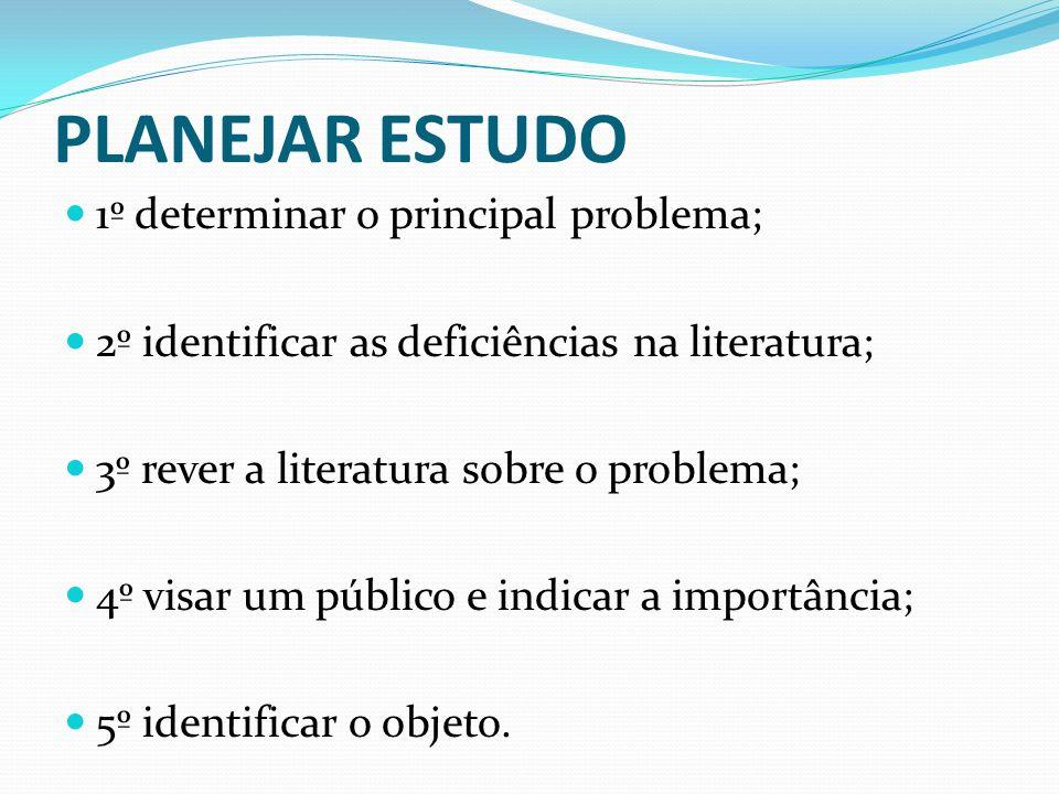 PLANEJAR ESTUDO 1º determinar o principal problema; 2º identificar as deficiências na literatura; 3º rever a literatura sobre o problema; 4º visar um