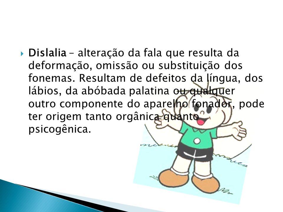 Dislalia – alteração da fala que resulta da deformação, omissão ou substituição dos fonemas. Resultam de defeitos da língua, dos lábios, da abóbada pa
