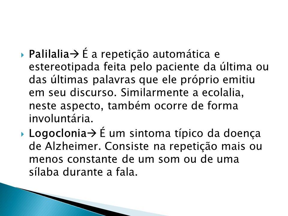 Palilalia É a repetição automática e estereotipada feita pelo paciente da última ou das últimas palavras que ele próprio emitiu em seu discurso. Simil