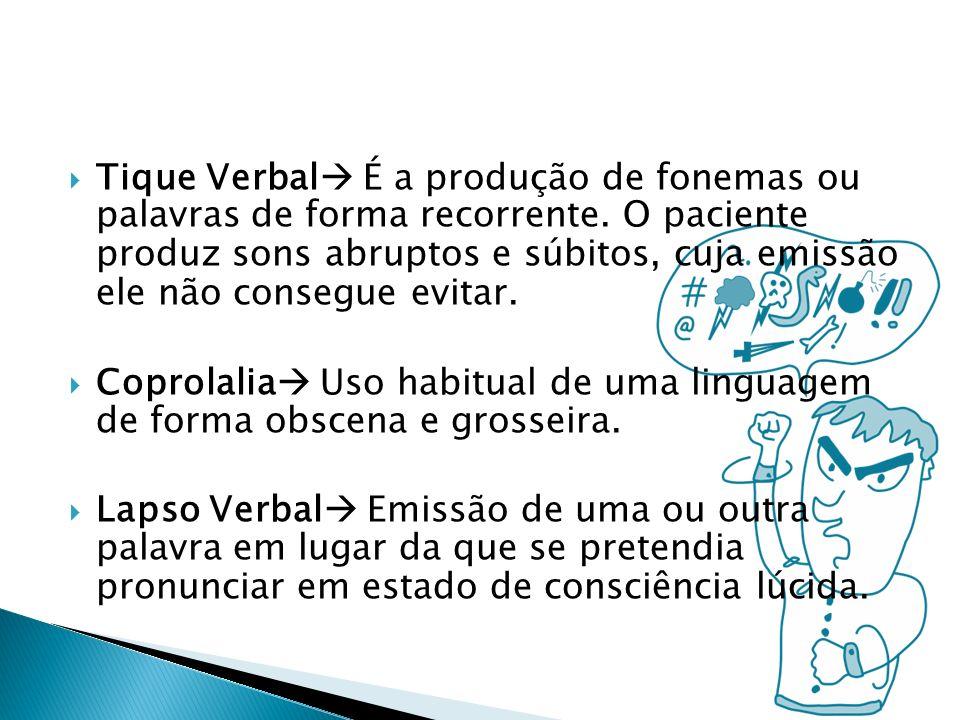 Tique Verbal É a produção de fonemas ou palavras de forma recorrente. O paciente produz sons abruptos e súbitos, cuja emissão ele não consegue evitar.