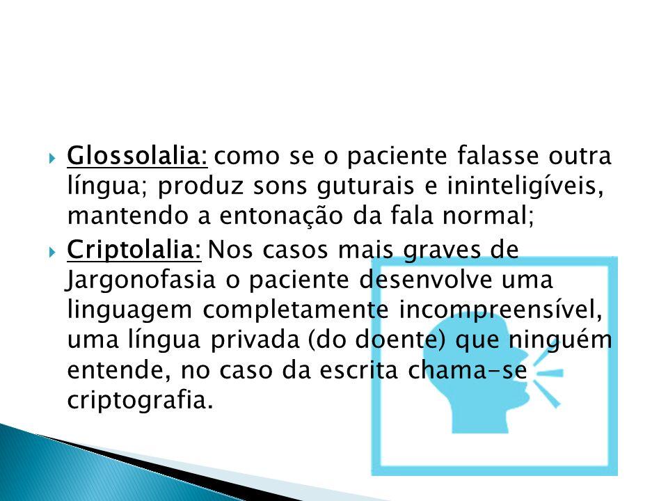 Glossolalia: como se o paciente falasse outra língua; produz sons guturais e ininteligíveis, mantendo a entonação da fala normal; Criptolalia: Nos cas
