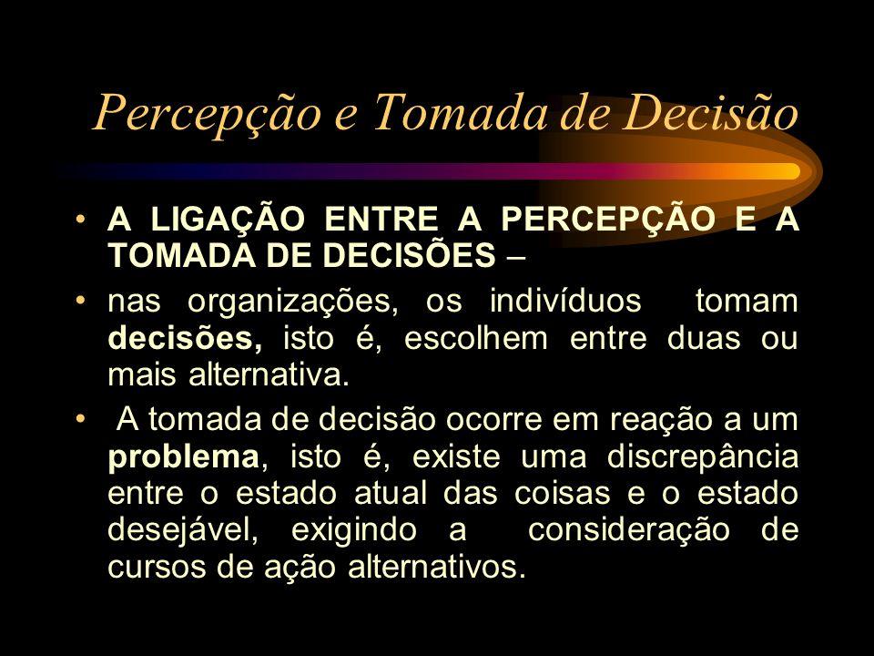 Percepção e Tomada de Decisão A LIGAÇÃO ENTRE A PERCEPÇÃO E A TOMADA DE DECISÕES – nas organizações, os indivíduos tomam decisões, isto é, escolhem en