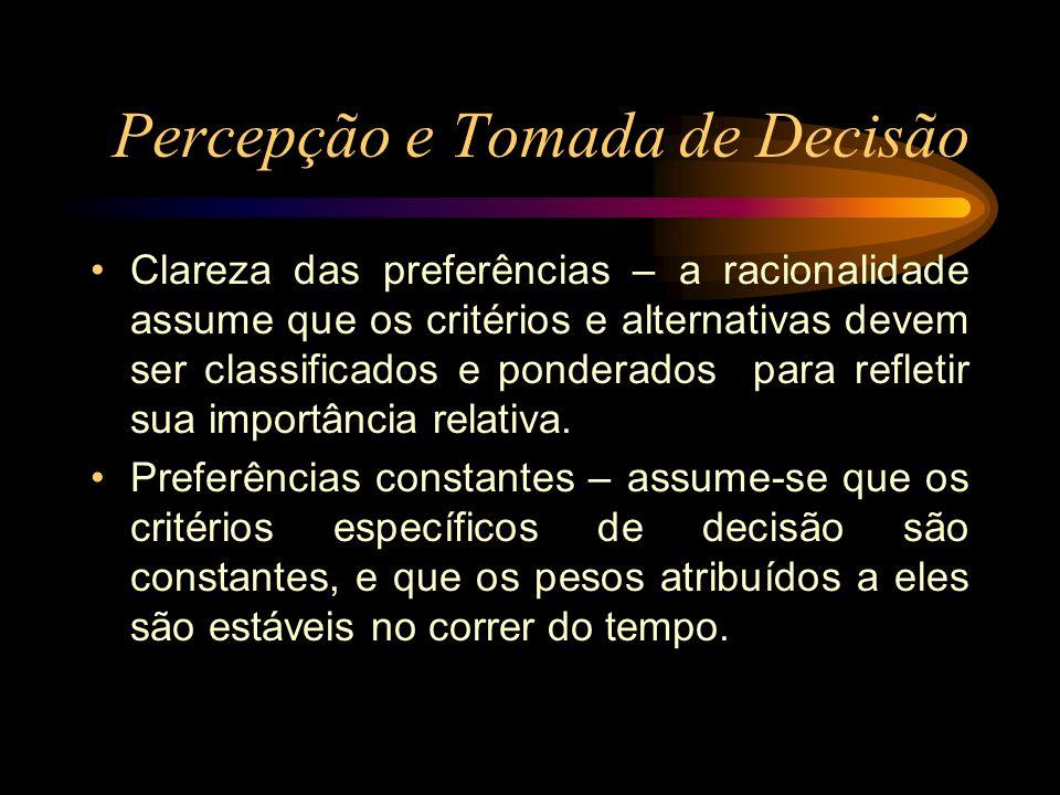 Percepção e Tomada de Decisão Clareza das preferências – a racionalidade assume que os critérios e alternativas devem ser classificados e ponderados p