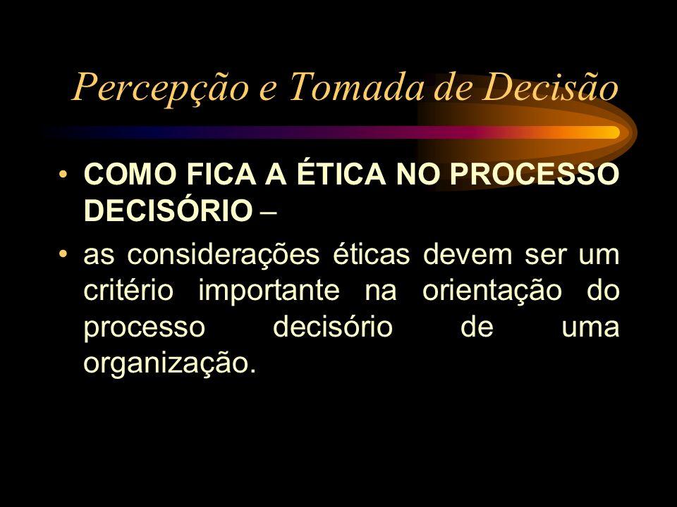 Percepção e Tomada de Decisão COMO FICA A ÉTICA NO PROCESSO DECISÓRIO – as considerações éticas devem ser um critério importante na orientação do proc