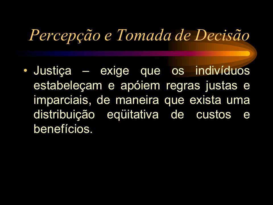 Percepção e Tomada de Decisão Justiça – exige que os indivíduos estabeleçam e apóiem regras justas e imparciais, de maneira que exista uma distribuiçã