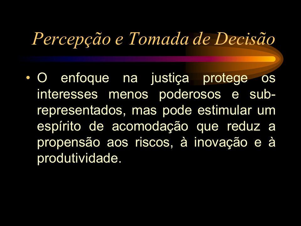 Percepção e Tomada de Decisão O enfoque na justiça protege os interesses menos poderosos e sub- representados, mas pode estimular um espírito de acomo