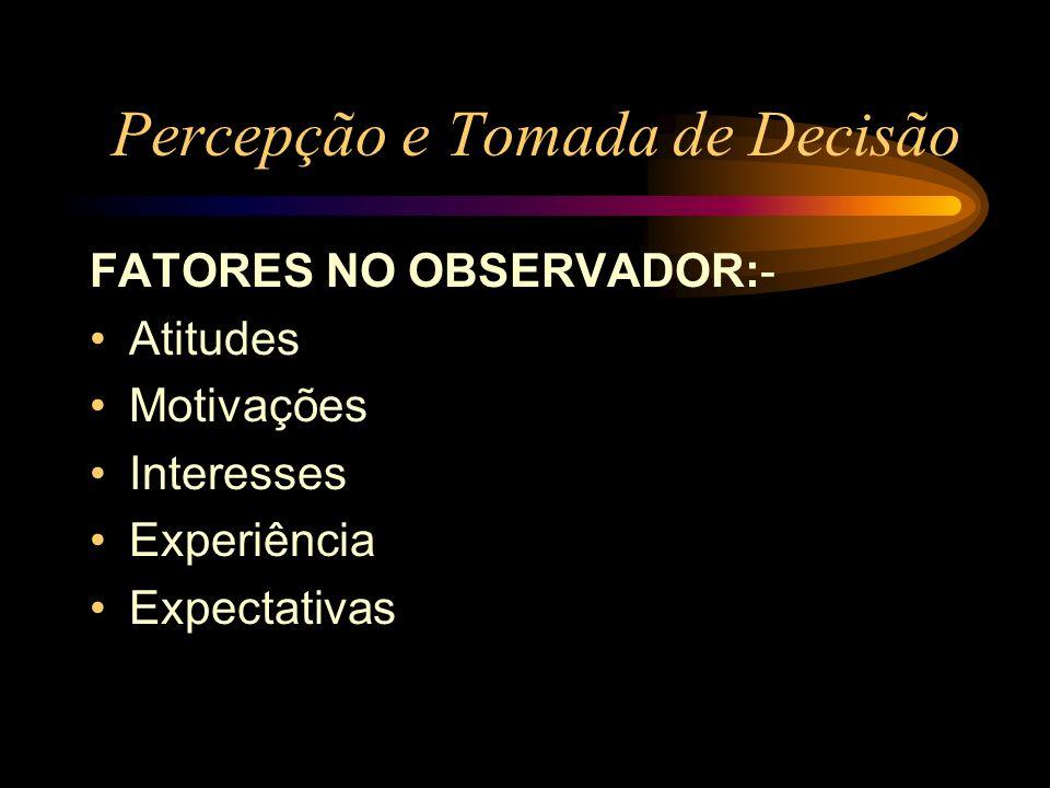 Percepção e Tomada de Decisão FATORES NO OBSERVADOR:- Atitudes Motivações Interesses Experiência Expectativas
