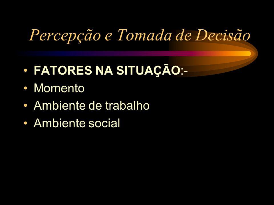 Percepção e Tomada de Decisão FATORES NA SITUAÇÃO:- Momento Ambiente de trabalho Ambiente social