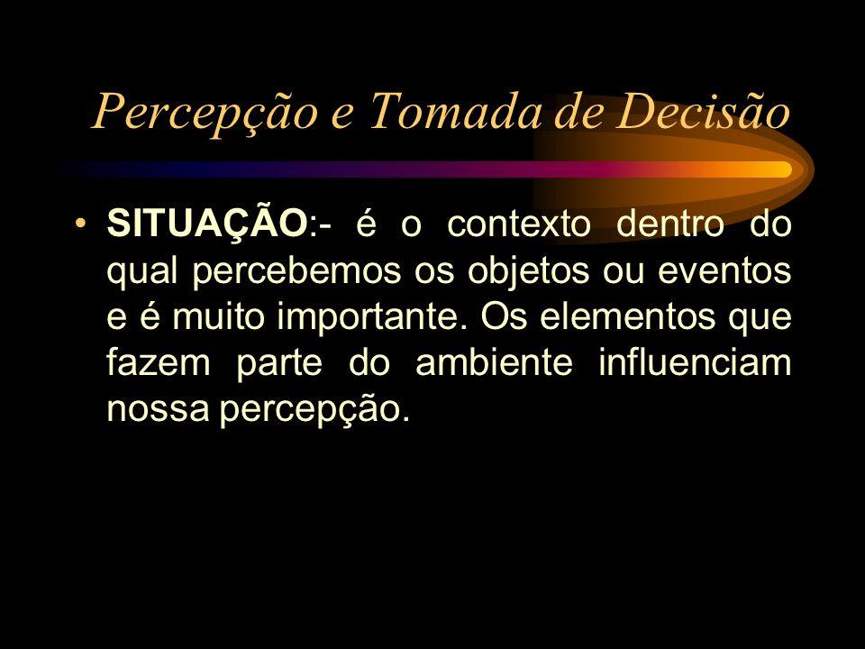 Percepção e Tomada de Decisão SITUAÇÃO:- é o contexto dentro do qual percebemos os objetos ou eventos e é muito importante. Os elementos que fazem par