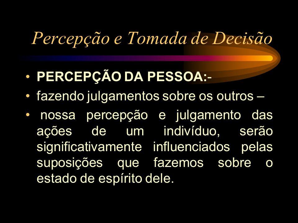 Percepção e Tomada de Decisão PERCEPÇÃO DA PESSOA:- fazendo julgamentos sobre os outros – nossa percepção e julgamento das ações de um indivíduo, serã