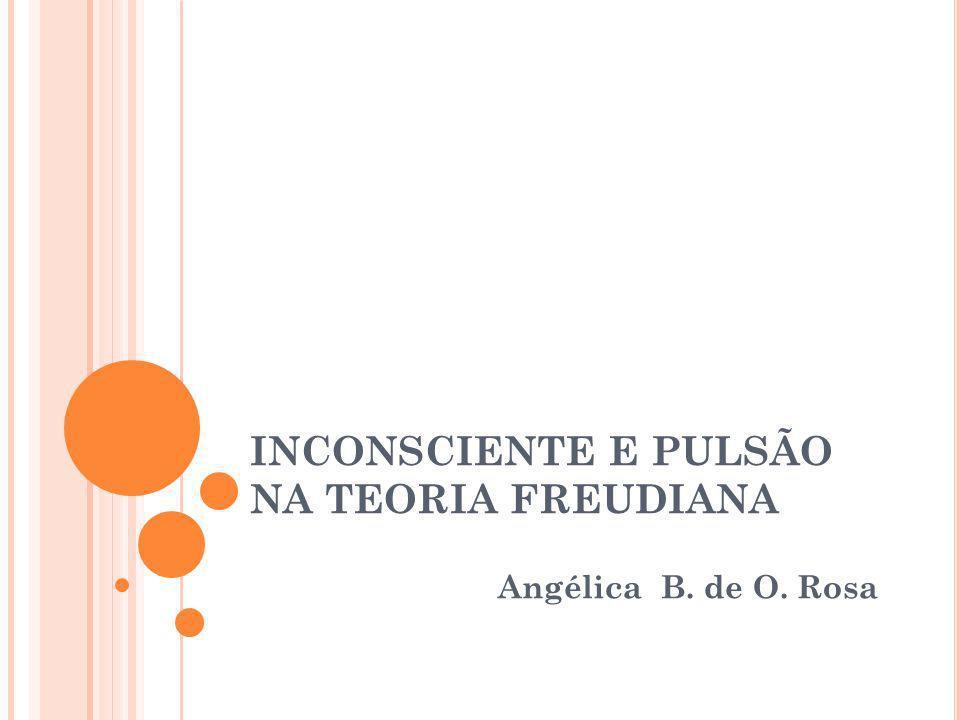 INCONSCIENTE E PULSÃO NA TEORIA FREUDIANA Angélica B. de O. Rosa