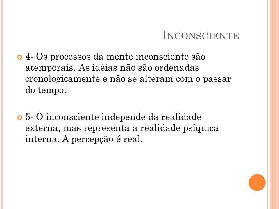 I NCONSCIENTE 4- Os processos da mente inconsciente são atemporais. As idéias não são ordenadas cronologicamente e não se alteram com o passar do temp