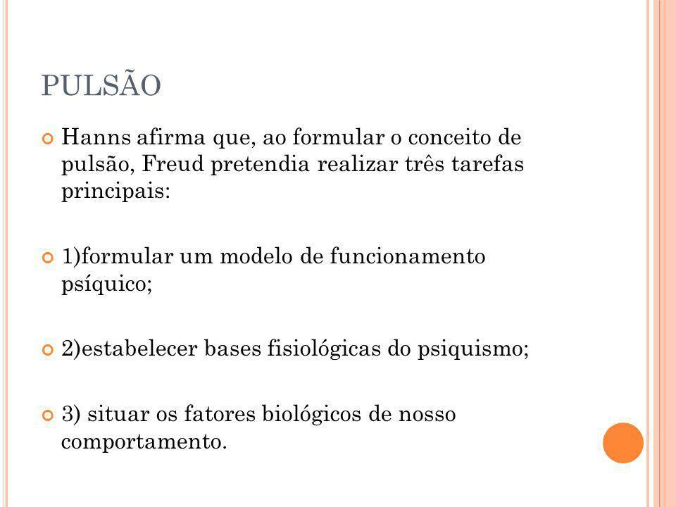 PULSÃO Hanns afirma que, ao formular o conceito de pulsão, Freud pretendia realizar três tarefas principais: 1)formular um modelo de funcionamento psí