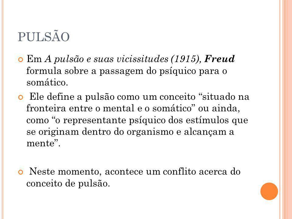 PULSÃO Em A pulsão e suas vicissitudes (1915), Freud formula sobre a passagem do psíquico para o somático. Ele define a pulsão como um conceito situad