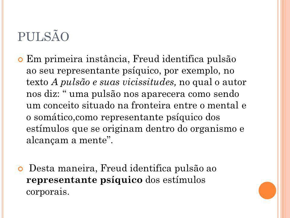 PULSÃO Em primeira instância, Freud identifica pulsão ao seu representante psíquico, por exemplo, no texto A pulsão e suas vicissitudes, no qual o aut