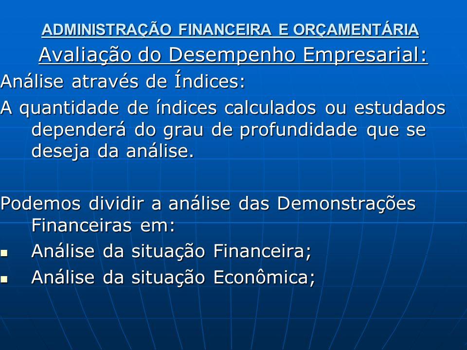 ADMINISTRAÇÃO FINANCEIRA E ORÇAMENTÁRIA Avaliação do Desempenho Empresarial: Análise através de Índices: A quantidade de índices calculados ou estudados dependerá do grau de profundidade que se deseja da análise.