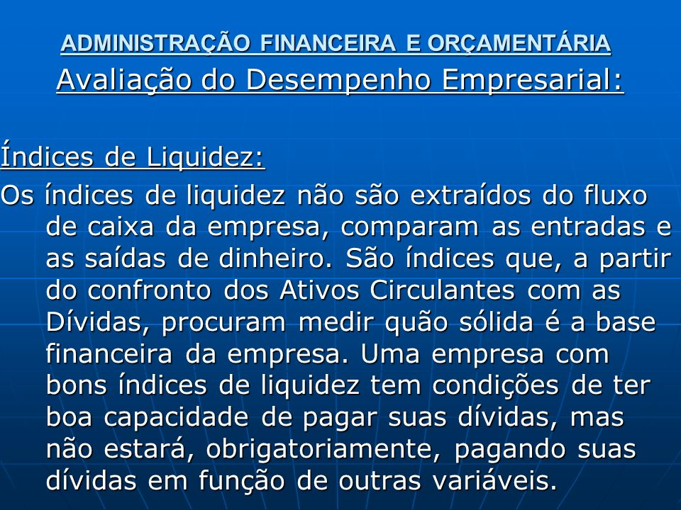 ADMINISTRAÇÃO FINANCEIRA E ORÇAMENTÁRIA Avaliação do Desempenho Empresarial: Índices de Liquidez: Os índices de liquidez não são extraídos do fluxo de caixa da empresa, comparam as entradas e as saídas de dinheiro.