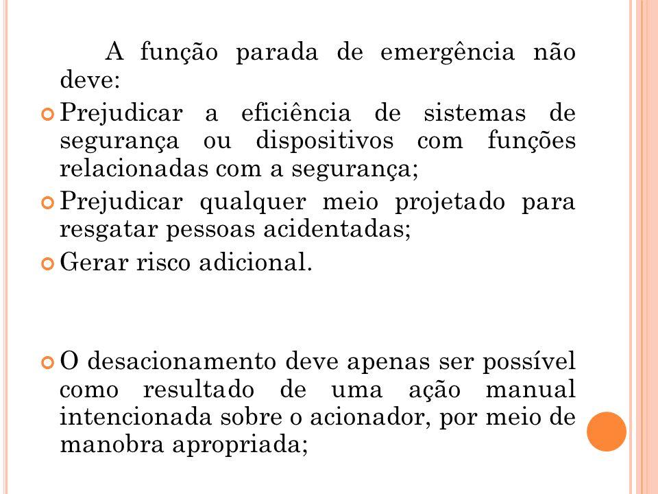 A função parada de emergência não deve: Prejudicar a eficiência de sistemas de segurança ou dispositivos com funções relacionadas com a segurança; Pre