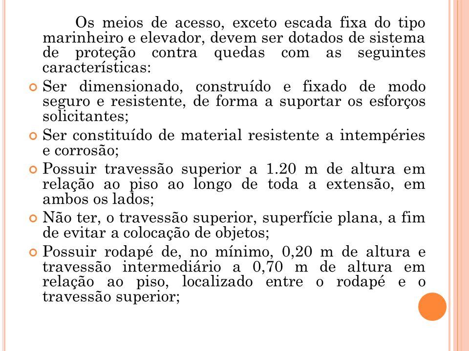 Os meios de acesso, exceto escada fixa do tipo marinheiro e elevador, devem ser dotados de sistema de proteção contra quedas com as seguintes caracter