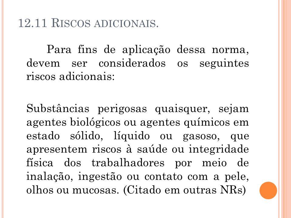12.11 R ISCOS ADICIONAIS. Para fins de aplicação dessa norma, devem ser considerados os seguintes riscos adicionais: Substâncias perigosas quaisquer,
