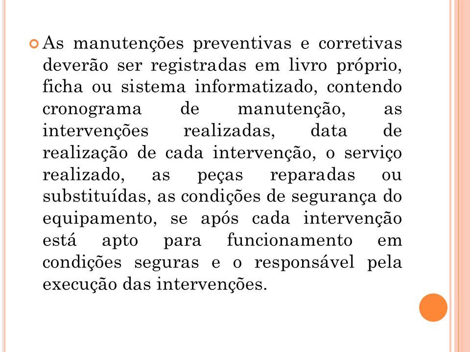 As manutenções preventivas e corretivas deverão ser registradas em livro próprio, ficha ou sistema informatizado, contendo cronograma de manutenção, a